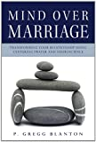 Mind Over Marriage: Transforming Your Relationship Using Centering Prayer and Neuroscience, P. Gregg Blanton, 1590563751