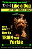 Yorkie, Yorkie Dog, Yorkie Training | Think Like a Dog, But Don't Eat Your Poop! | Yorkie Breed Expert Training |: Here's EXACTLY How To TRAIN Your YORKIE (Volume 1)