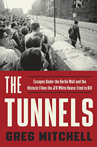 The Tunnels: Escapes Under the Berlin Wall and the Historic Films the JFK White House Triedto Kill by [Mitchell, Greg]