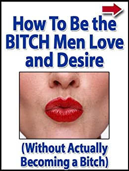 How To Become The Bitch Men Love And Desire (Without Actually Becoming A Bitch) by [Alanis, John]