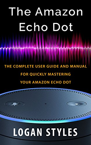Amazon Echo Dot: The complete user guide and manual for quickly mastering your Amazon Echo Dot cover