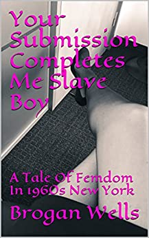 Your Submission Completes Me Slave Boy: A Tale Of Femdom In 1960s New York by [Wells, Brogan]