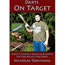 Darts on Target - PVC Atlatls: A Do It Yourself Guide to Building PVC Pipe Atlatls and Darts