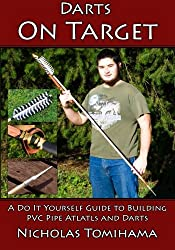 Darts on Target - PVC Atlatls: A Do It Yourself Guide to Building PVC Pipe Atlatls and Darts (Volume 1)