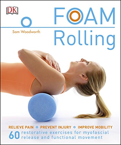 Foam Rolling: Relieve Pain - Prevent Injury - Improve Mobility; 60 restorative exercises for myofascial release and functional movement