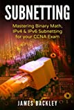 Subnetting: Mastering Binary Math, IPv4 & IPv6 Subnetting for your CCNA Exam