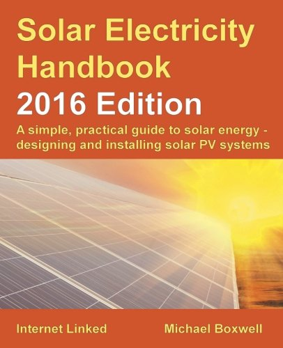 Solar Electricity Handbook: 2016 Edition: A simple, practical guide to solar energy - designing and installing solar PV