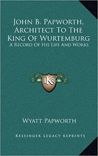 John B. Papworth, Architect To The King Of Wurtemburg: A Record Of His Life And Works