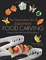 The Decorative Art of Japanese Food Carving: Elegant Garnishes for All Occasions Front Cover