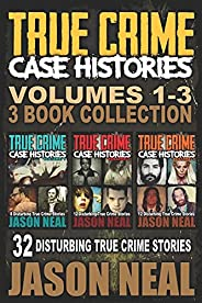 True Crime Case Histories - (Books 1, 2 & 3): 32 Disturbing True Crime Stories (3 Book True Crime Collect