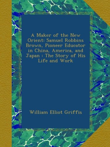 A Maker of the New Orient: Samuel Robbins Brown, Pioneer Educator in China, America, and Japan : The Story of His Life and Work