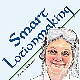 Smart Lotionmaking: The Simple Guide to Making Luxurious Lotions, or How to Make Lotion That's Better Than You Buy and Costs You Less (Smart Soapmaking Book 3) by [Watson, Anne L.]
