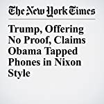 Trump, Offering No Proof, Claims Obama Tapped Phones in Nixon Style | Michael D. Shear,Michael S. Schmidt