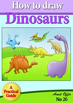 How to Draw Dinosaurs (Step by Step Practical Guide for Beginners) (how to draw comics and cartoon characters Book 26) by [Offir, Aamit]