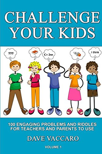 CHALLENGE YOUR KIDS: 100 ENGAGING PROBLEMS AND RIDDLES FOR TEACHERS AND PARENTS TO USE -