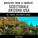 Greater Than a Tourist - Scottsdale Arizona USA: 50 Travel Tips from a Local