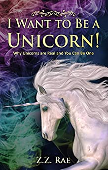 I Want to be a Unicorn!: Why Unicorns are Real And You Can Be One by [Rae, Z.Z.]