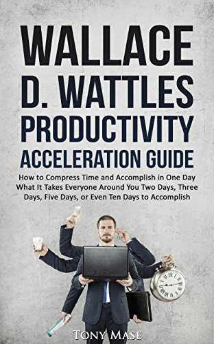 Wallace D. Wattles Productivity Acceleration Guide: How to Compress Time and Accomplish in One Day What It Takes Everyone Around You Two Days, Three Days, Five Days, or Even Ten Da