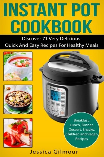 INSTANT POT COOKBOOK: Discover 71 Very Delicious, Quick And Easy Recipes For Healthy Meals: Breakfast, Lunch, Dinner, Dessert, Snacks, Children and Vegan Recipes + BONUS