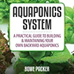 Aquaponics System: A Practical Guide to Building and Maintaining Your Own Backyard Aquaponics | Mr. Bowe Packer