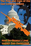 The Pros and Cons of the Gun Control Debate: How Do Obama's Laws Impact Gun Ownership