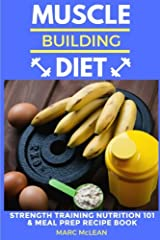 Muscle Building Diet: Two Manuscripts: Strength Training Nutrition 101 + Meal Prep Recipe Book (Strength Training 101) Paperback