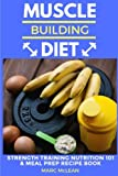 Muscle Building Diet: Two Manuscripts: Strength Training Nutrition 101 + Meal Prep Recipe Book (Strength Training 101)