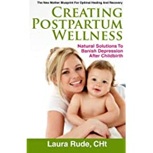 Creating Postpartum Wellness, Natural Solutions to Banish Depression after Childbirth