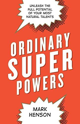 Ordinary Superpowers: Unleash the Full Potential of Your Most Natural Talents