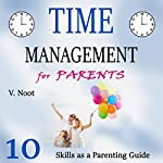 Time Management for Parents: 10 Time Management Skills as a Parent Guide | V. Noot