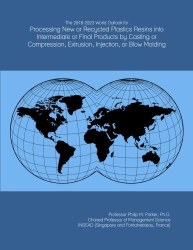 The 2018-2023 World Outlook for Processing New or Recycled Plastics Resins into Intermediate or Final Products by Casting or Compression, Extrusion, Injection, or Blow Molding