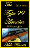 The Type 99 Arisaka: The Complete Guide to Owning a Great, Simply Designed Weapon, Collecting, Buying and Shooting the K99 Arisaka