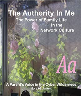 The Authority In Me: The Power of Family Life in the Network Culture - A Parent's Voice in the Cyber Wilderness by [Jullien, Joanna]