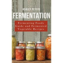 Fermentation:  Fermented Foods For Beginners: Fermented Vegetable Recipes For Health (Fermented Foods, Fermenting, Fermentation Book)
