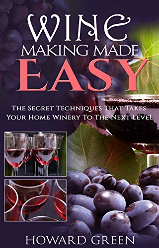 Wine Making Made Easy: The Secret Techniques That Takes Your Home Winery To The Next Level