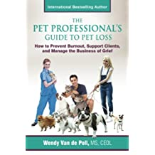 The Pet Professional's Guide to Pet Loss: How to Prevent Burnout, Support Clients, and Manage the Business of Grief