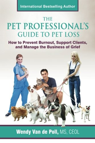 The Pet Professional's Guide to Pet Loss: How to Prevent Burnout, Support Clients, and Manage the Business of Grief ()