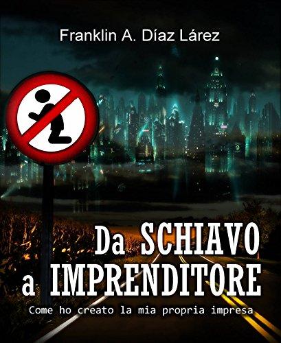 Da Schiavo a Imprenditore Come ho creato la mia propria impresa (Italian Edition)