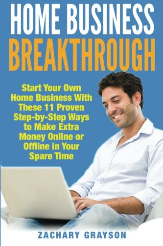 Home Business Breakthrough: Start Your Own Home Business With These 11 Proven Step by Step Ways to Make Extra Money Online or Offline in Your Spare Time