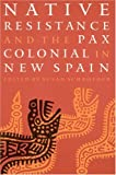 Native Resistance and the Pax Colonial in New Spain, , 080329249X