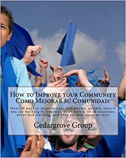 Book How to Improve your CommunityComo Mejorar su comunidad:: Over 30 ways to improve your community, quickly, even if you are working by yourself, don't ... had training, and have no idea where to start