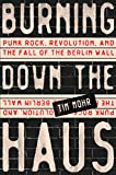 "Tim Mohr, ""Burning Down the Haus: Punk Rock, Revolution, and the Fall of the Berlin Wall"" (Algonquin Books, 2018)"