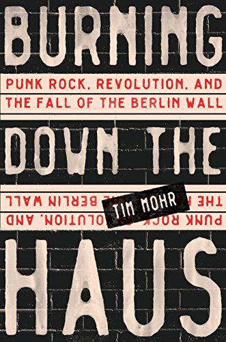 Image of Burning Down the Haus: Punk Rock, Revolution, and the Fall of the Berlin Wall