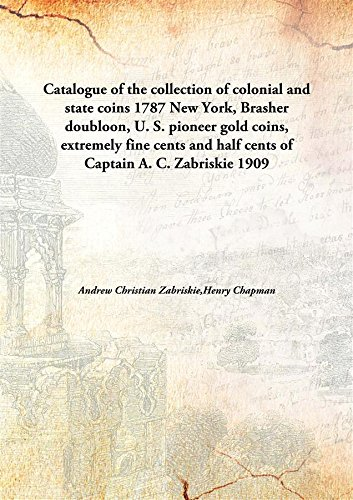Catalogue of the collection of colonial and state coins1787 New York, Brasher doubloon, U. S. pioneer gold coins, extremely fine cents and half cents of Captain A. C. Zabriskie pdf