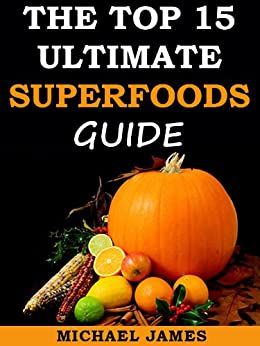 Superfoods (Top 15 Ultimate Superfoods Guide) by [James, Michael]