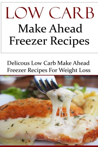 Low Carb Make Ahead Freezer Recipes: Delicious Low Carb Make Ahead Freezer Recipes (Low Carb Diet Recipes)