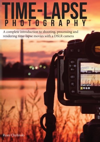 Time-lapse Photography: A Complete Introduction to Shooting, Processing and Rendering Time-lapse Movies with a DSLR Camera (Volume 1) [Ryan A Chylinski] (Tapa Blanda)