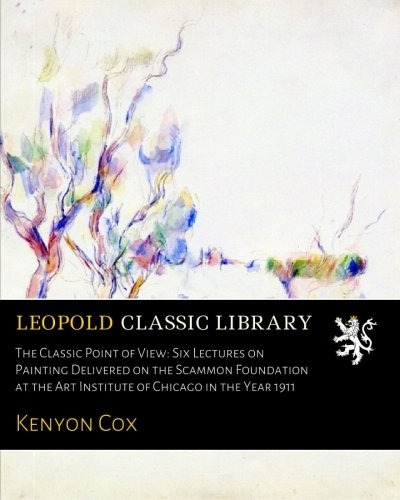 The Classic Point of View: Six Lectures on Painting Delivered on the Scammon Foundation at the Art Institute of Chicago in the Year 1911 (Famous Paintings In The Chicago Art Institute)