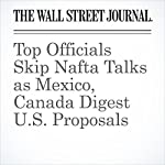 Top Officials Skip Nafta Talks as Mexico, Canada Digest U.S. Proposals | William Mauldin,Dudley Althaus,Paul Vieira