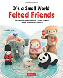 img - for It's a Small World Felted Friends: Cute and Cuddly Needle Felted Figures from Around the World book / textbook / text book